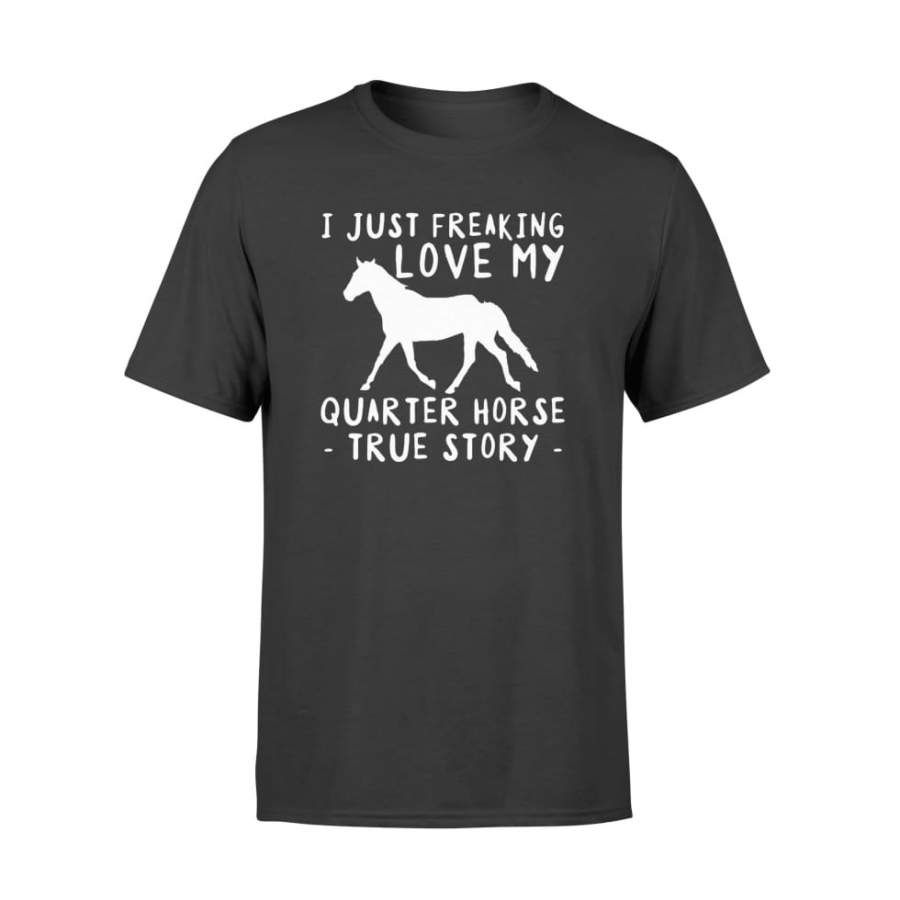 I Just Freaking Love My Quarter Horse Funny TShirt Gift   Standard T shirt Shipping from the US. Easy 30 day return policy, 100% cotton, Double-needle neck, sleeves and hem; Roomy Unisex Fit.