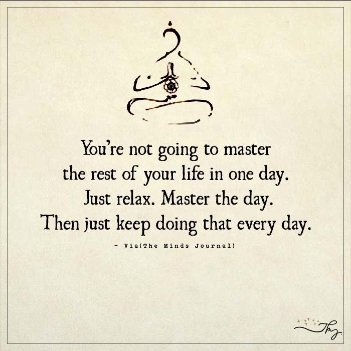 You're not going to master the rest of your life in one day. Just relax. Master the day. Then just keep doing that every day. Breathe. Relax. Practice and all is coming. Yoga. Good vibes.