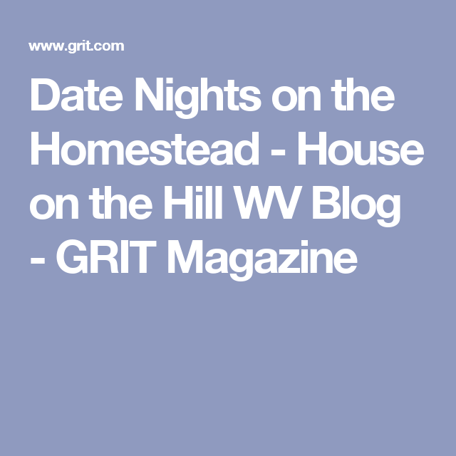 Date Nights On The Homestead House On The Hill Wv Blog Grit
