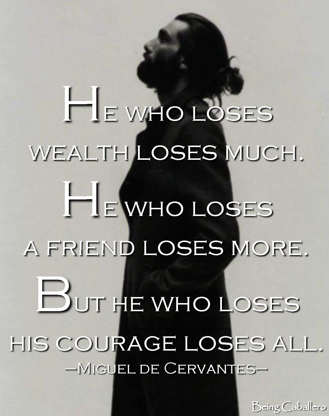 He who loses wealth loses much. He who loses a friend loses more. But he who loses his courage loses all. –Miguel De Cervantes–