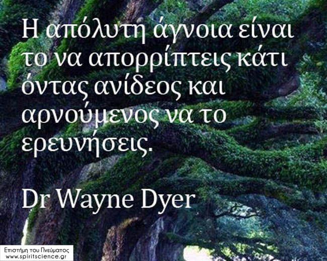 Η απόλυτη άγνοια είναι το να απορρίπτεις κάτι όντας ανίδεος και αρνούμενος να το ερευνήσεις. Dr. Wayne Dyer Επιστήμη του Πνεύματος