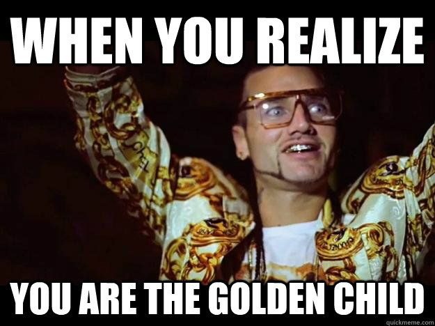 when you realize you are the golden child - Riff Raff