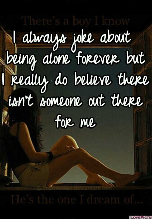 I Always Joke About Being Alone Forever But I Really Do Believe