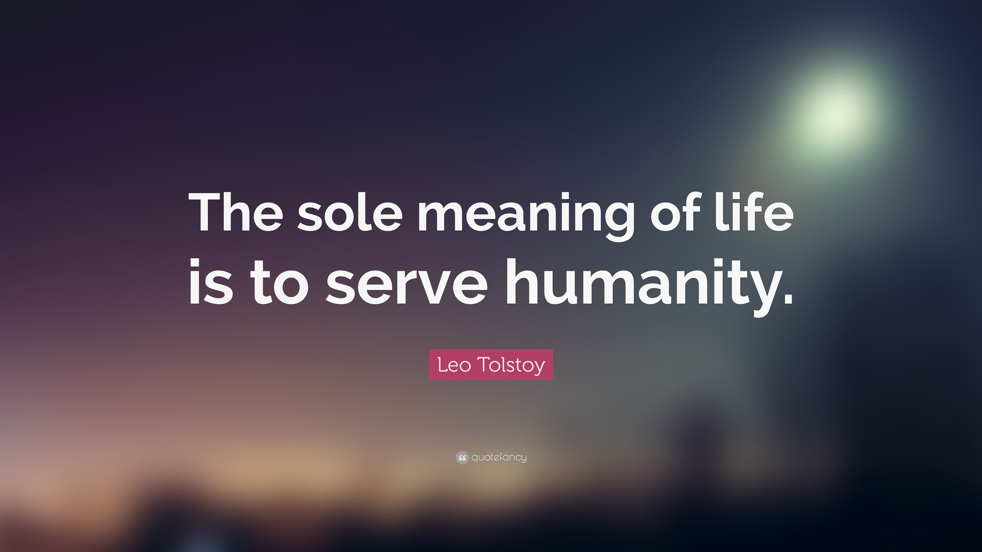 "Quotes Meaning Leo Tolstoy Quote ""The Sole Meaning Of Life Is To Serve Humanity"