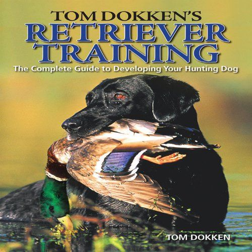 Tom Dokken S Retriever Training The Complete Guide To Developing
