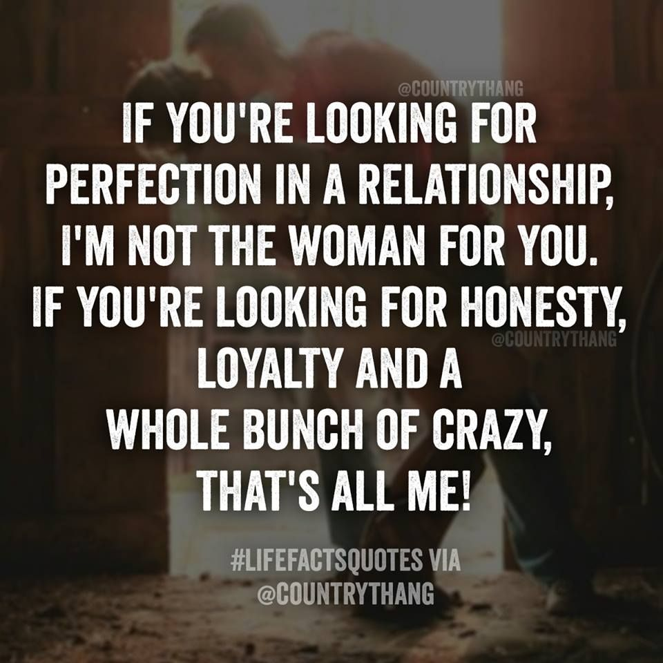 If you re looking for perfection in a relationship I m not the woman for you If you re looking for honesty loyalty and a whole bunch of crazy