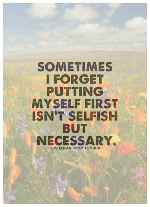 """Image result for """"Sometimes I forget putting myself first isn't selfish, but necessary"""""""