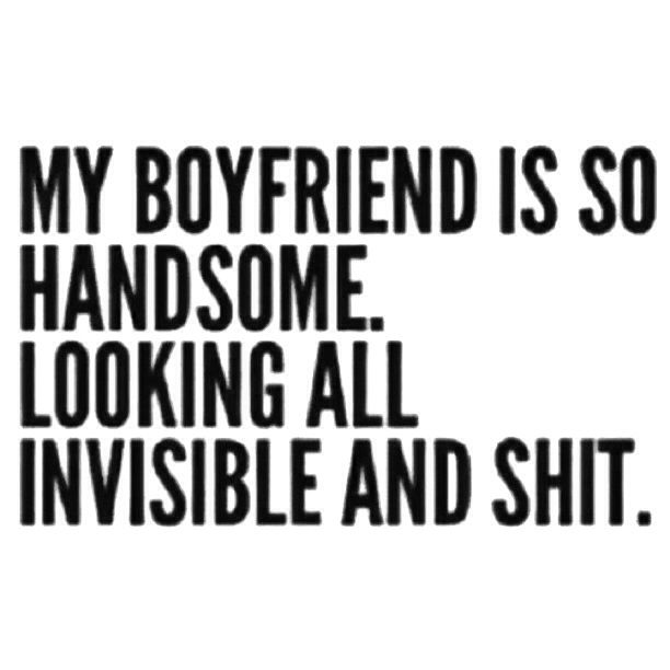 Lmao My Boyfriend Is Handsome And Not The Invisible Kind But This Was Too Funny Not To Share Boyfriend Humor Funny Quotes Quotes