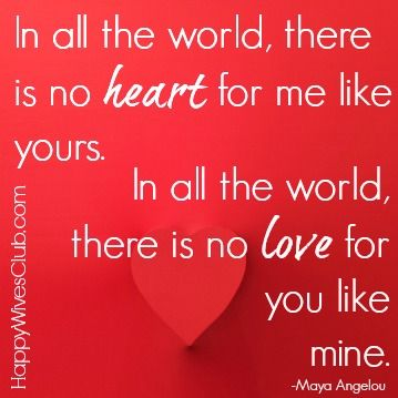 In all the world, there is no heart for me like yours. In all the world, there is no love for you like mine. -Maya Angelou #Love #Quote