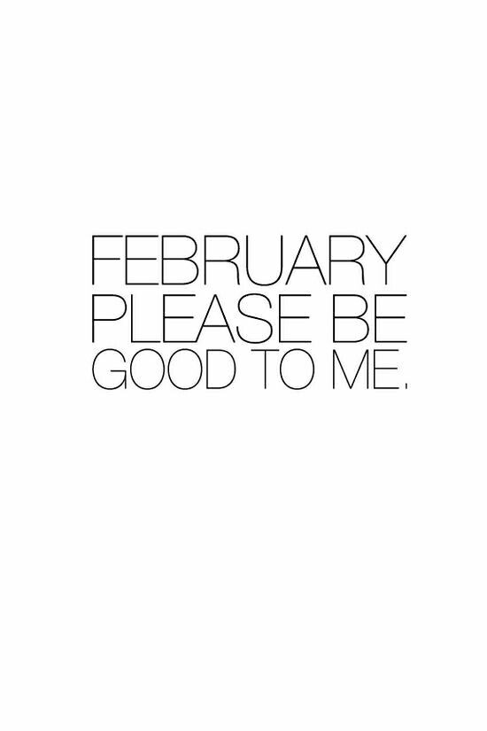 February, please be good to me!!!! PLEASE!!!