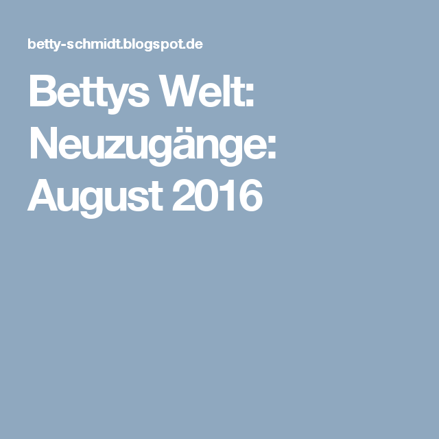 Bettys Welt: Neuzugänge: August 2016