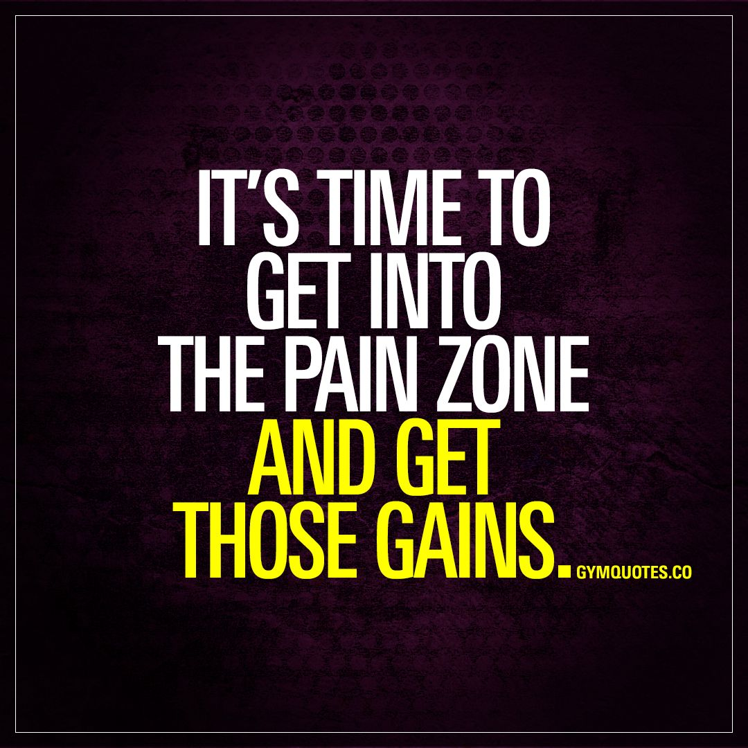 Itus time to get into the pain zone and get those gains