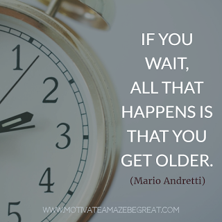 """""""If you wait, all that happens is that you get older."""" - Mario Andretti"""