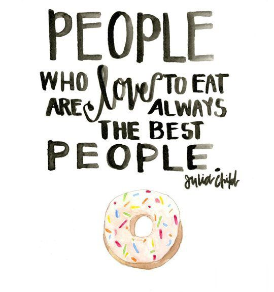 People who love to eat are always the best people ...