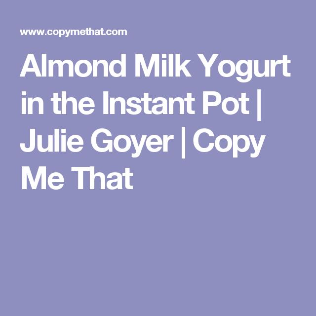 Almond Milk Yogurt in the Instant Pot | Julie Goyer | Copy Me That