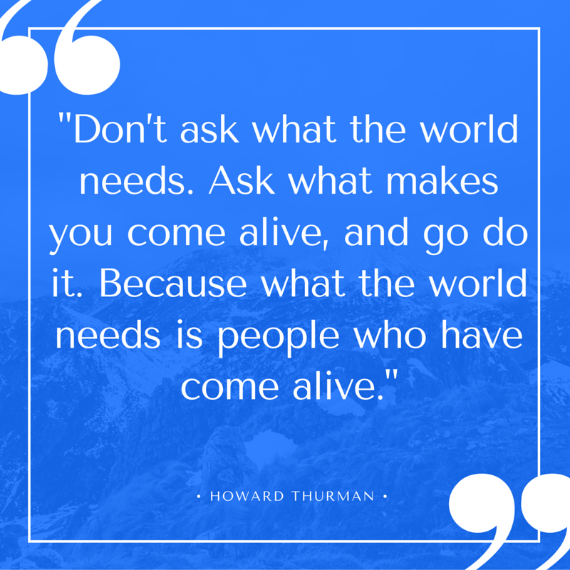 """#FengShui quote:  """"Don't ask what the world needs. Ask what makes you come alive, and go do it. Because what the world needs is people who have come alive."""" ~~Howard Thurman"""