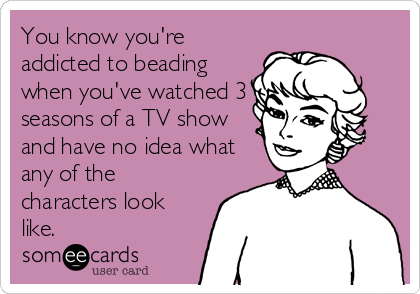 You know you're a beader...