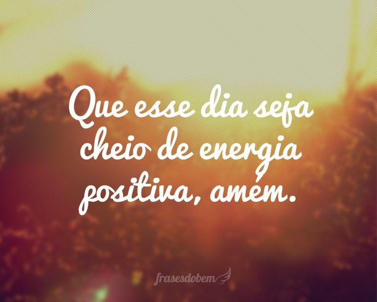 Frase Engraçadas De Bom Dia: Que Esse Dia Seja Cheio De Energia Positiva, Amém.