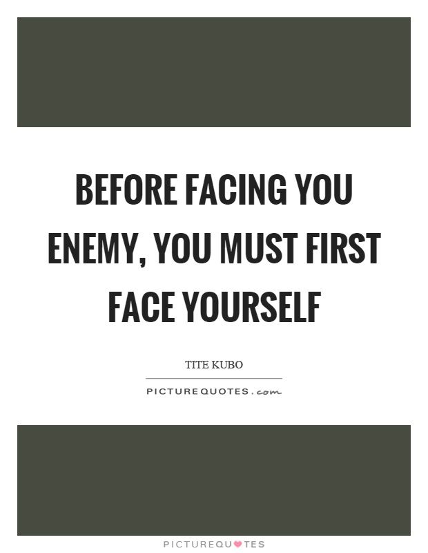 Before facing you enemy, you must first face yourself. Picture