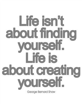 Life Isn T About Finding Yourself Life Is About Creating Yourself George Bernard Shaw Quotes Quotes To Live By Inspirational Words