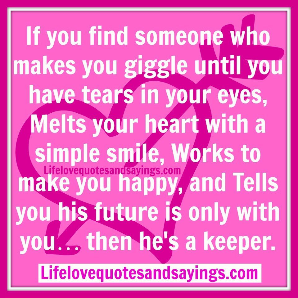 What Makes You Happy Quotes If You Find Someone Who Makes You Giggle Until You Have Tears In