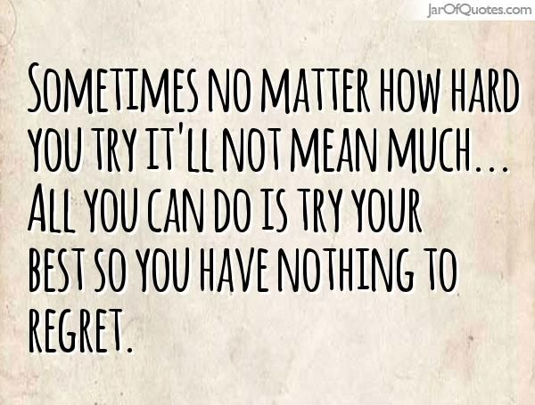 Sometimes No Matter How Hard You Try It Ll Not Mean Much All You Can Do Is Try Your Best So You Have No Try Quotes Doing Your Best Quotes Done Trying