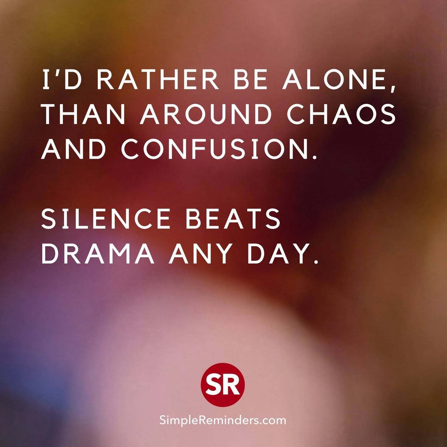 I\'d rather be alone, than around chaos and confusion ...