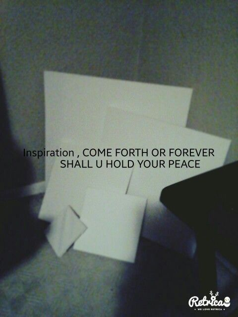 Inspiration come forth or forever shall u hold your peace