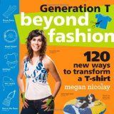 Generation T: Beyond Fashion: 120 New Ways to Transform a T-shirt (Paperback)By Megan Nicolay