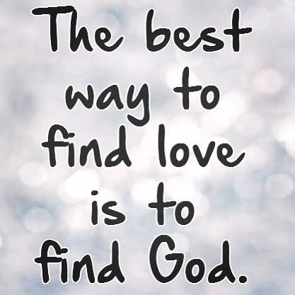 The best way to find love is to find God God is love True
