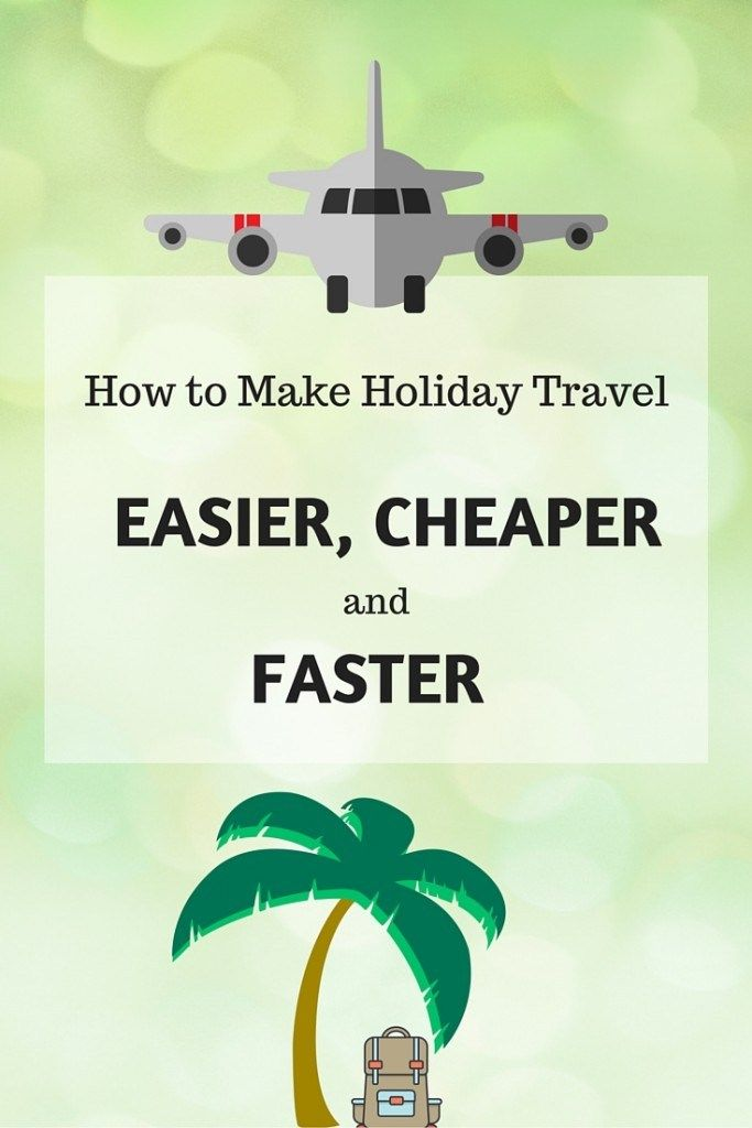 How to Make Holiday Travel Easier, Cheaper and Faster ...