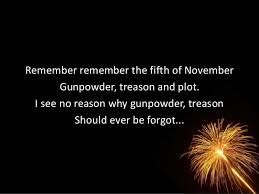 """Remember remember the fifth of November Gunpowder, treason and plot. I see no reason why gunpowder, treason Should ever be forgot..."" - Google Search"