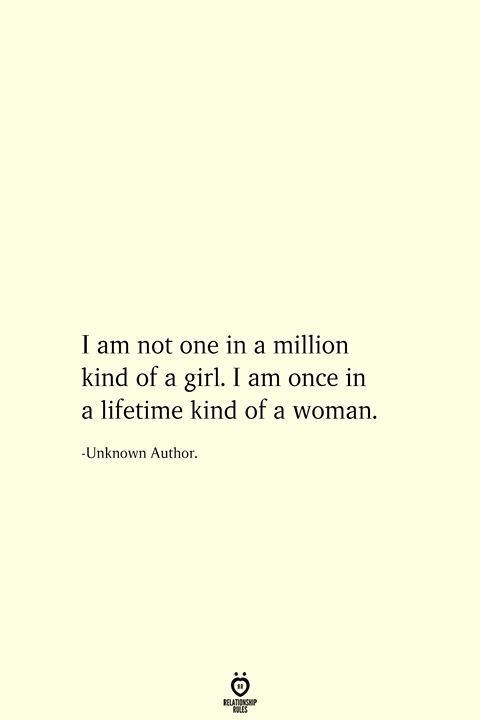 I Am Not One In A Million Kind Of A Girl. I Am Once In A Lifetime Kind Of A Woman