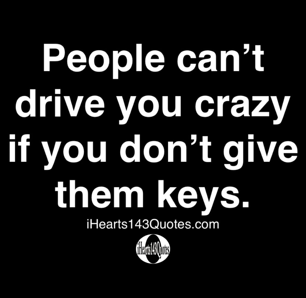 People can't drive you crazy if you don't give them keys - Quotes