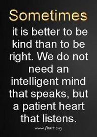 sometimes it is better to be kind than right. we do not need an intelligent mind that speaks but a patient heart that listens! -- loveee this!