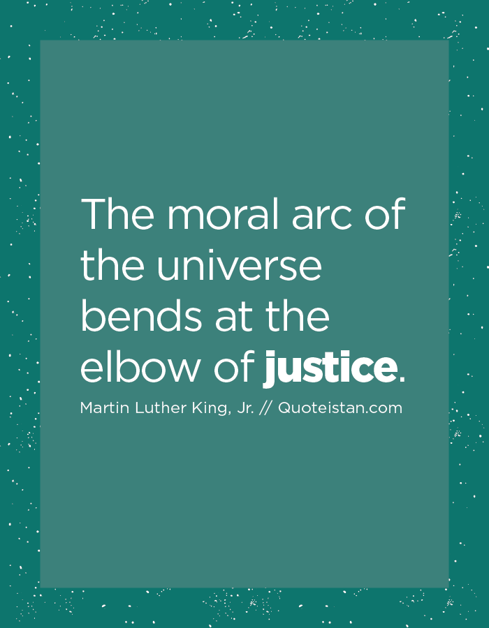 The Moral Arc Of The Universe Bends At The Elbow Of Justice Justice Quotes Inspirational Quotes Cute Quotes