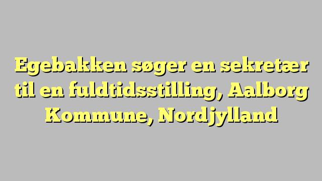 Egebakken søger en sekretær til en fuldtidsstilling, Aalborg Kommune, Nordjylland