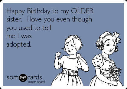 Free And Funny Birthday Ecard Happy To My OLDER Sister I Love You Even Though Used Tell Me Was Adopted Create Send Your Own Custom
