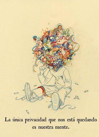 La única privacidad que nos está quedando es nuestra mente.