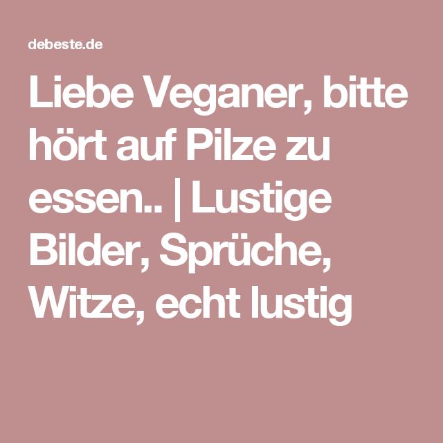 Liebe Veganer, Bitte Hört Auf Pilze Zu Essen.. | Lustige Bilder, Sprüche