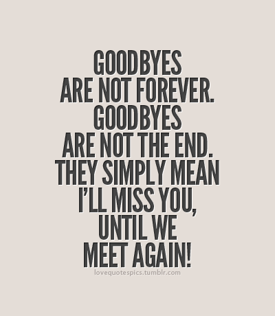 well if this is true for now good bye and ill miss you til then