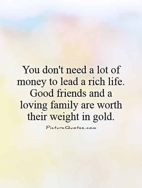 You don't need a lot of money to lead a rich life. Good friends