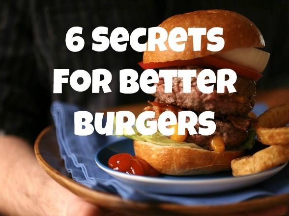 Six Secrets for Better Burgers: Discover the six tenets for burger deliciousness.