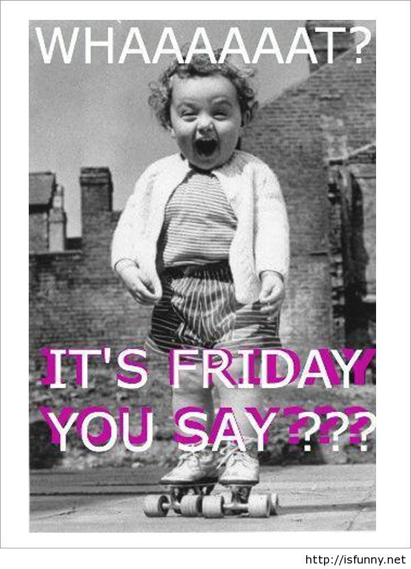 Funny Its Friday Quote Picture Baby Isfunny.net