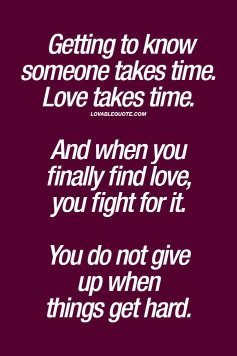 Getting to know someone takes time. Love takes time. And ...