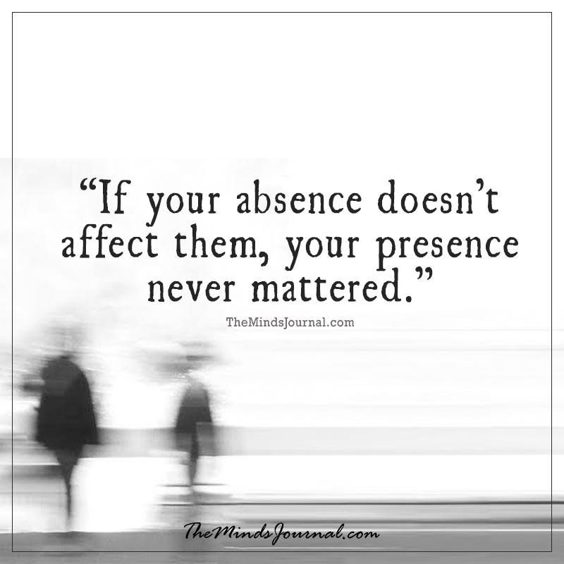Body Present Mind Absent Quotes: If Your Absence Doesn't Affect Them
