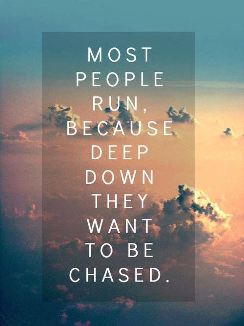 Most people run, because deep down they want to be chased.