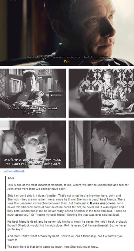 Okay, I saw this on Tumblr, and I found myself disagreeing some. This comment makes a case for Sherlock never knowing how much John cared about him. I always figured Sherlock knew, but because of his lack of social skills, he didn't really know how to hand