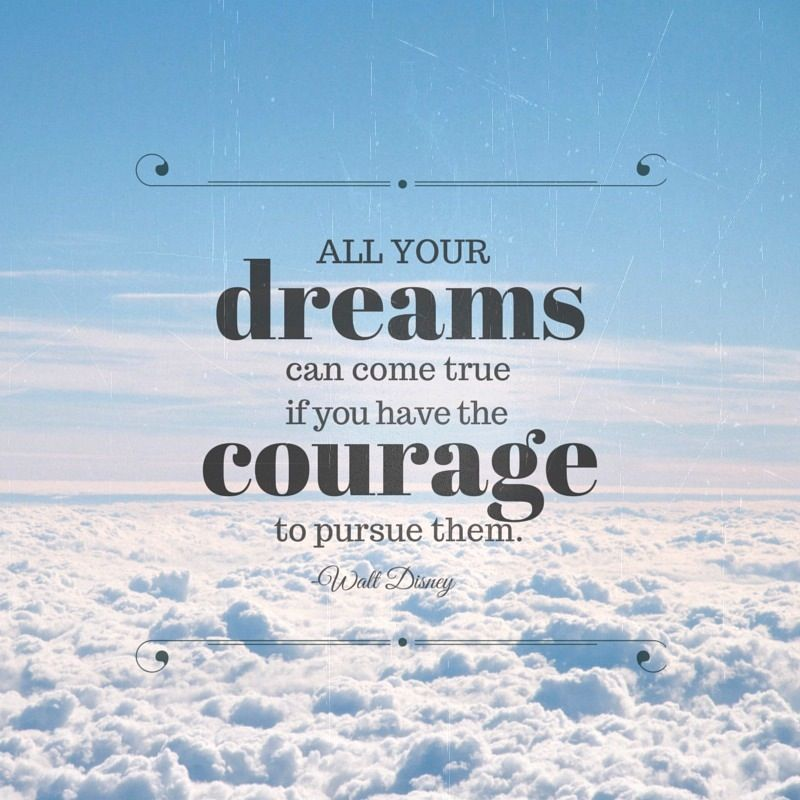 """All your dreams can come true if you have the COURAGE to pursue them."" -Walt Disney"