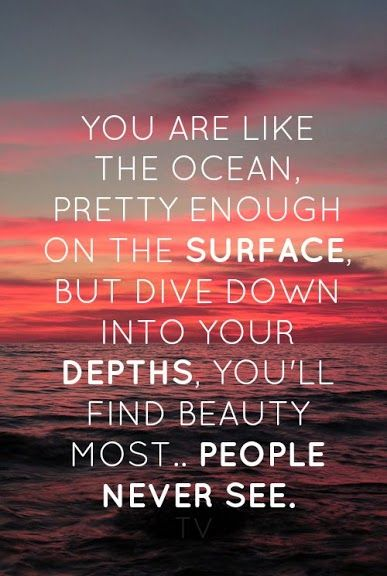 You Are Like The Ocean Pretty Enough On Surface But Dive Down Into Your Depth Youll Find Beauty Most People Never See